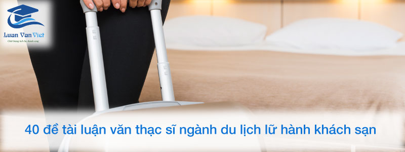 40-de-tai-luan-van-thac-si-nganh-du-lich-lu-hanh-khach-san